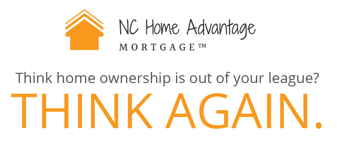 NC Home Advantage Mortgage. Think home ownership is out of your league? Think Again.